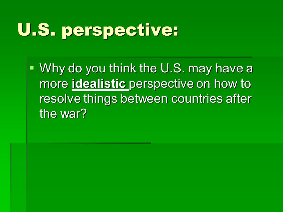 U.S. perspective:  Why do you think the U.S. may have a more idealistic perspective on how to resolve things between countries after the war?