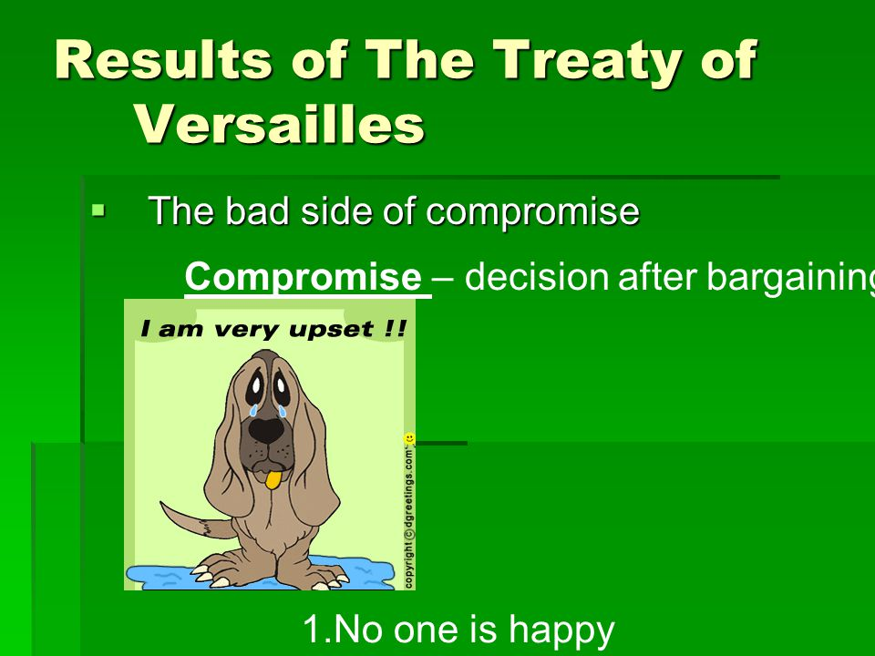 Results of The Treaty of Versailles  The bad side of compromise Compromise – decision after bargaining 1.No one is happy