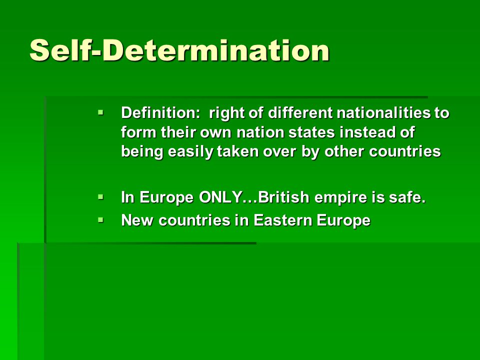 Self-Determination  Definition: right of different nationalities to form their own nation states instead of being easily taken over by other countries  In Europe ONLY…British empire is safe.