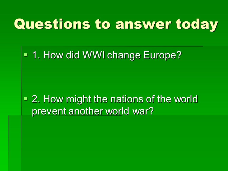 Questions to answer today  1. How did WWI change Europe?  2. How might the nations of the world prevent another world war?