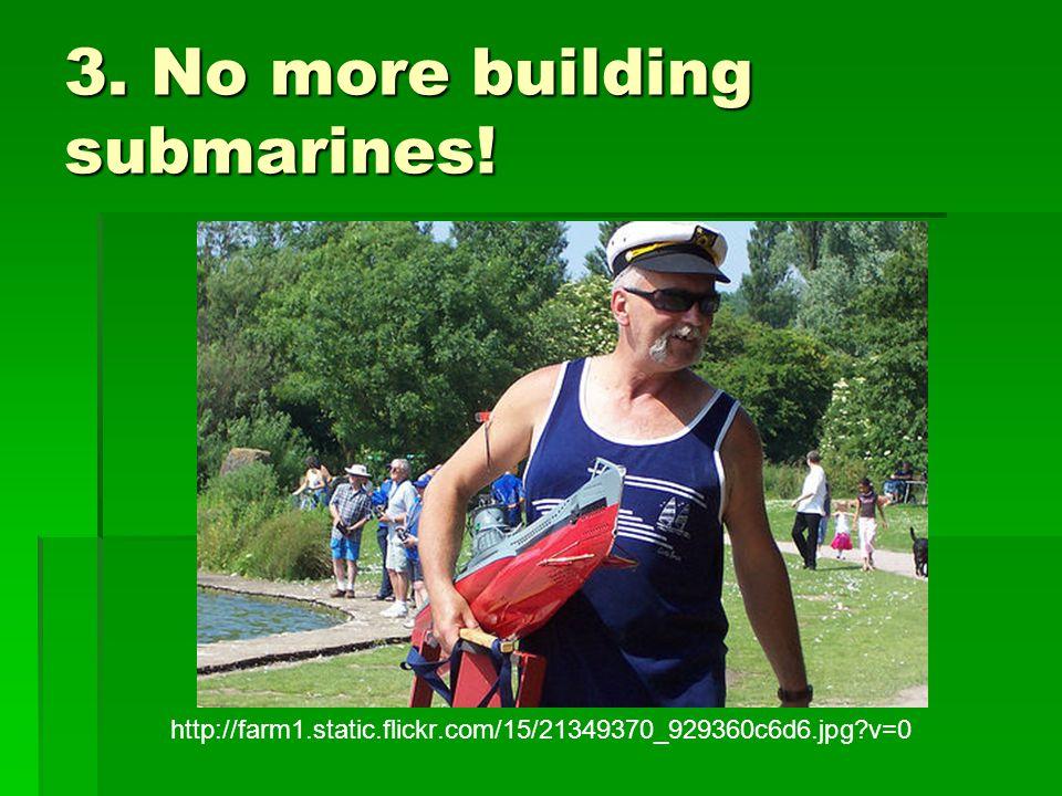 3. No more building submarines! http://farm1.static.flickr.com/15/21349370_929360c6d6.jpg?v=0
