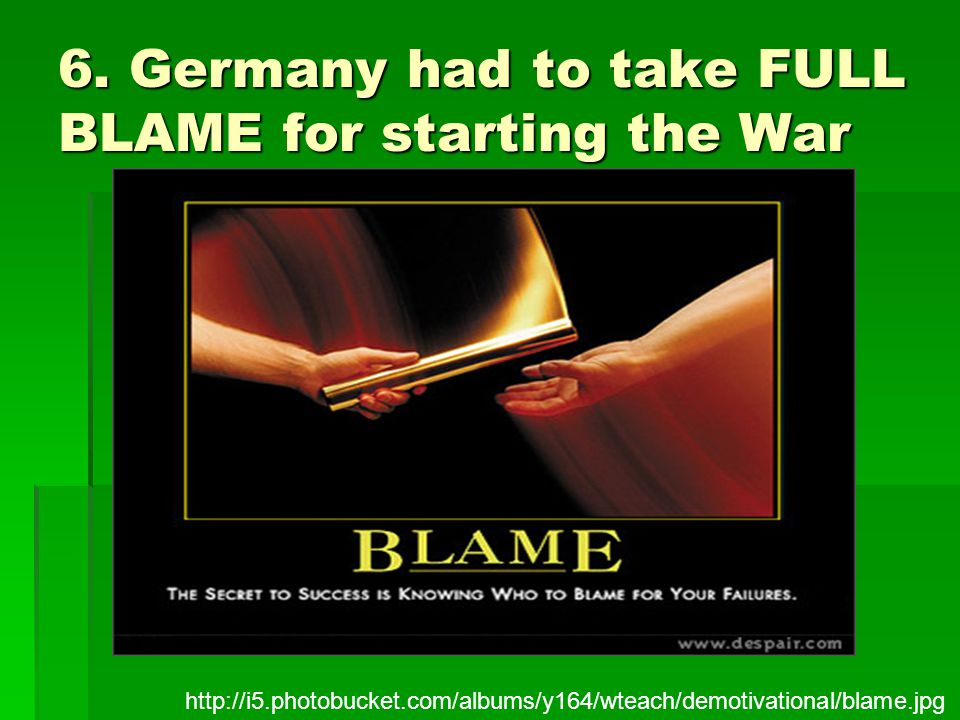 6. Germany had to take FULL BLAME for starting the War http://i5.photobucket.com/albums/y164/wteach/demotivational/blame.jpg