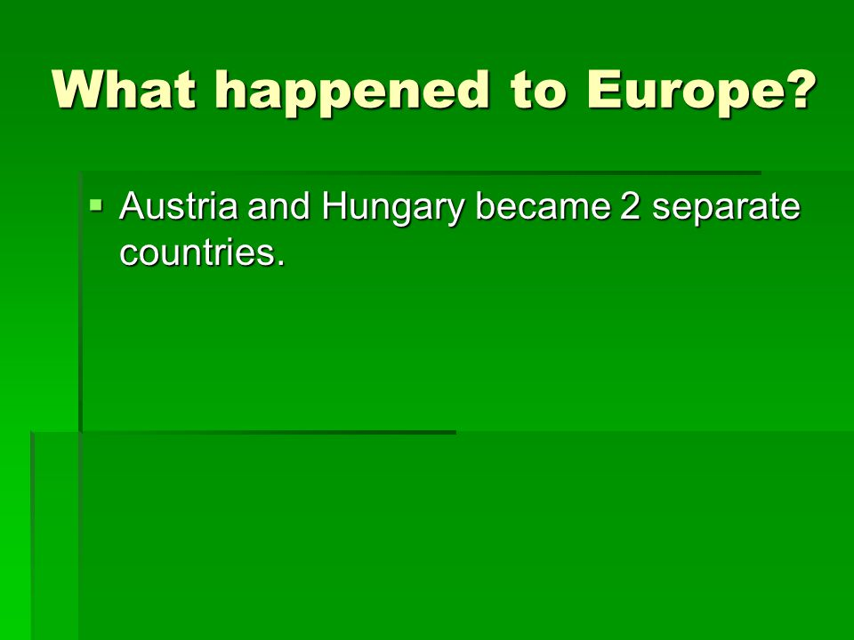 What happened to Europe?  Austria and Hungary became 2 separate countries.