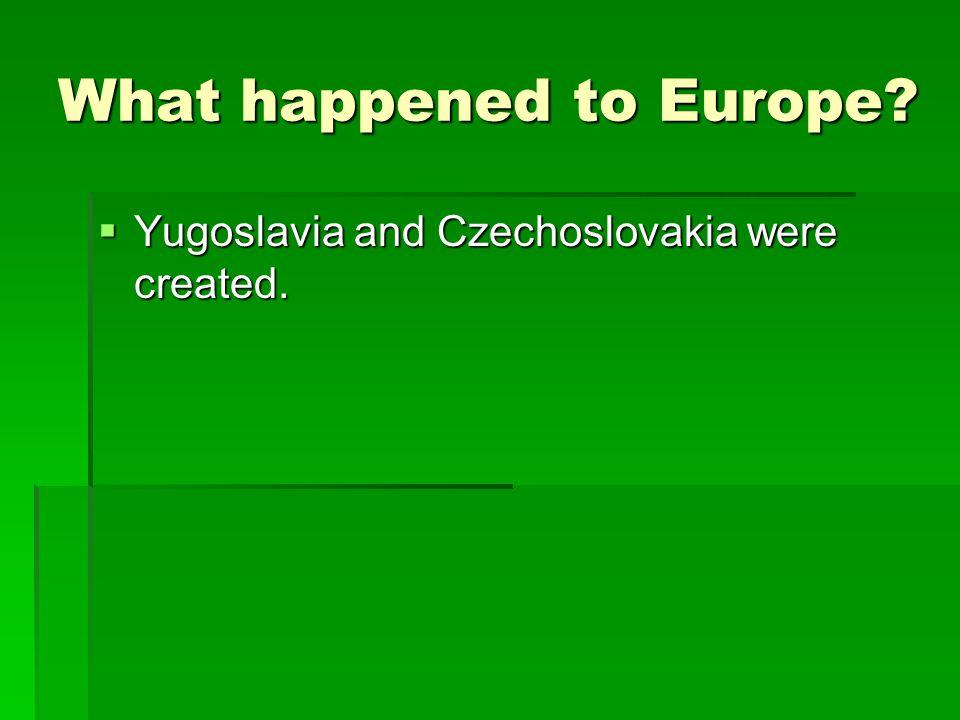 What happened to Europe?  Yugoslavia and Czechoslovakia were created.