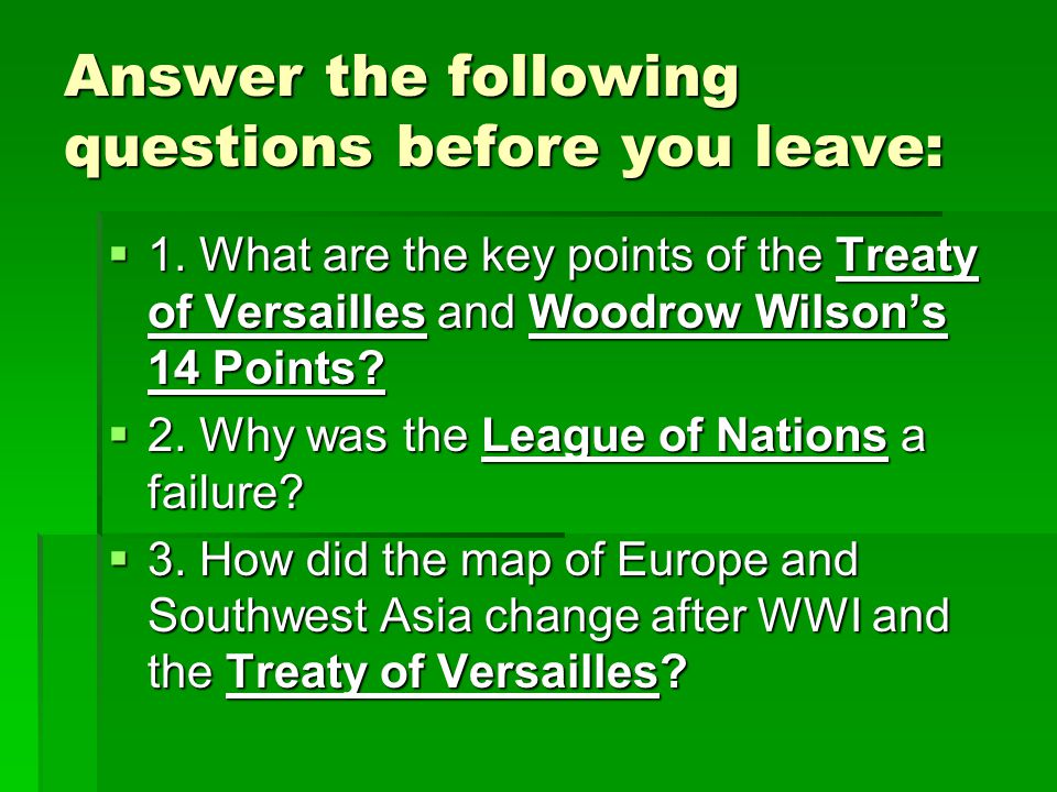 Answer the following questions before you leave:  1. What are the key points of the Treaty of Versailles and Woodrow Wilson's 14 Points?  2. Why was