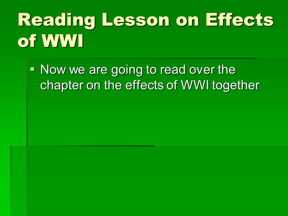 Reading Lesson on Effects of WWI  Now we are going to read over the chapter on the effects of WWI together