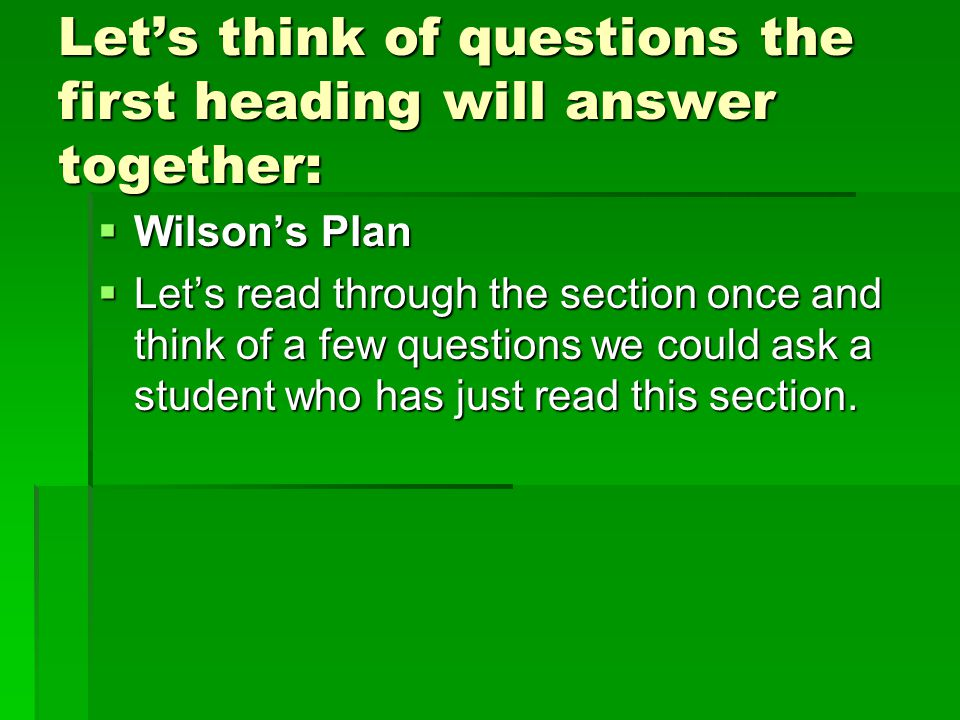 Let's think of questions the first heading will answer together:  Wilson's Plan  Let's read through the section once and think of a few questions we could ask a student who has just read this section.