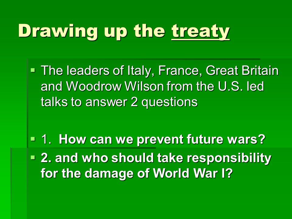 Drawing up the treaty  The leaders of Italy, France, Great Britain and Woodrow Wilson from the U.S. led talks to answer 2 questions  1. How can we p