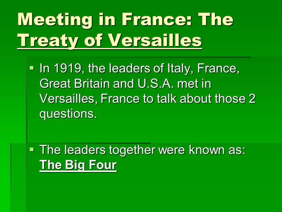 Meeting in France: The Treaty of Versailles  In 1919, the leaders of Italy, France, Great Britain and U.S.A. met in Versailles, France to talk about