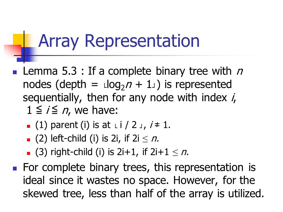 Array Representation Lemma 5.3 : If a complete binary tree with n nodes (depth = └ log 2 n + 1 ┘ ) is represented sequentially, then for any node with