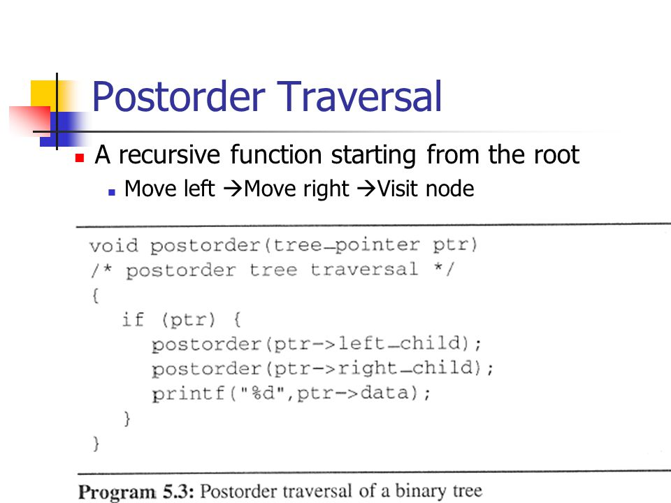 Postorder Traversal A recursive function starting from the root Move left  Move right  Visit node