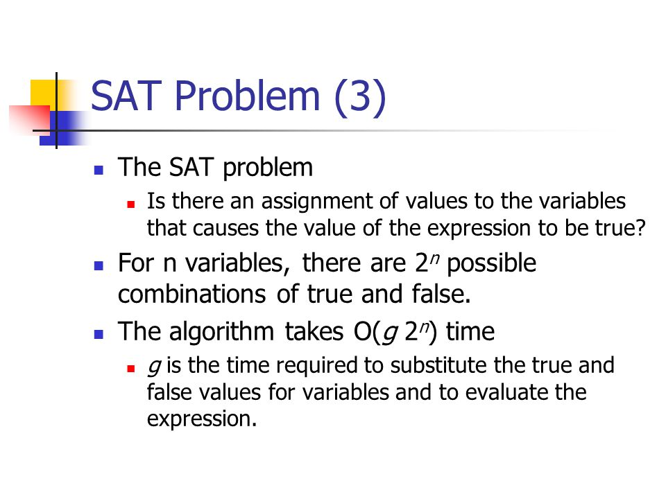 SAT Problem (3) The SAT problem Is there an assignment of values to the variables that causes the value of the expression to be true? For n variables,
