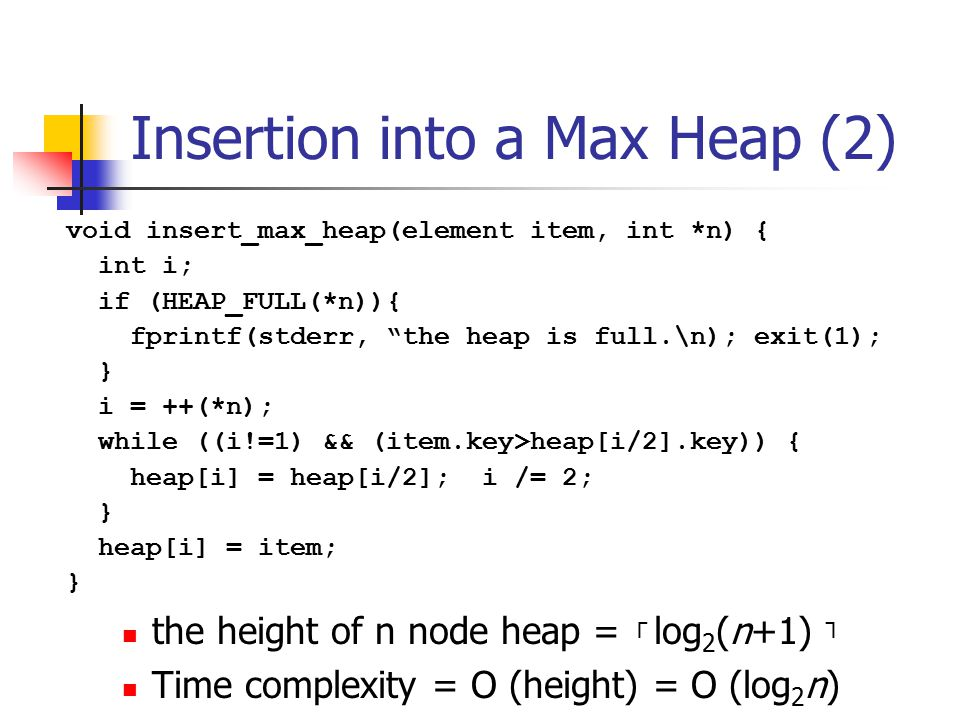 Insertion into a Max Heap (2) the height of n node heap = ┌ log 2 (n+1) ┐ Time complexity = O (height) = O (log 2 n) void insert_max_heap(element item