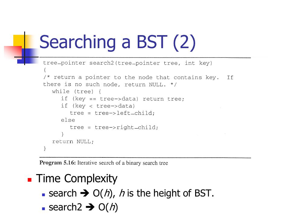 Searching a BST (2) Time Complexity search  O(h), h is the height of BST. search2  O(h)