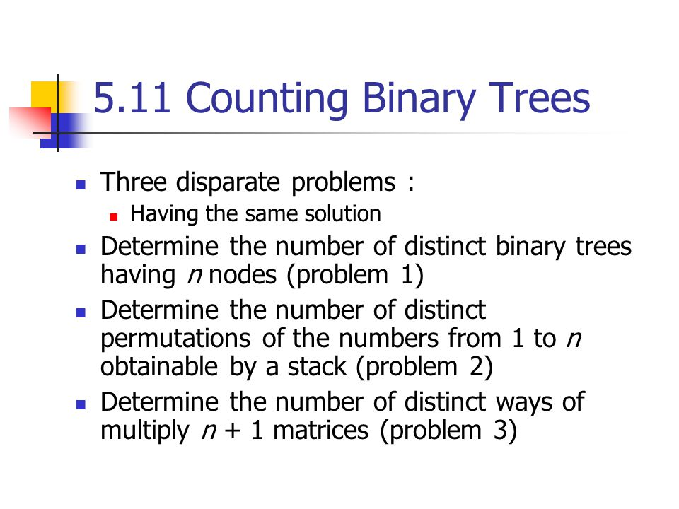 5.11 Counting Binary Trees Three disparate problems : Having the same solution Determine the number of distinct binary trees having n nodes (problem 1