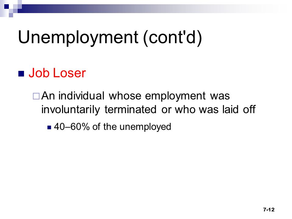 Unemployment (cont'd) Job Loser  An individual whose employment was involuntarily terminated or who was laid off 40–60% of the unemployed 7-12