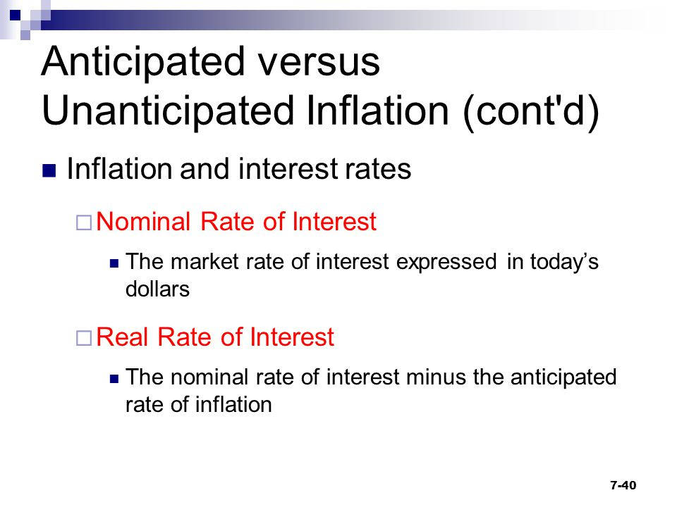 Anticipated versus Unanticipated Inflation (cont'd) Inflation and interest rates  Nominal Rate of Interest The market rate of interest expressed in t