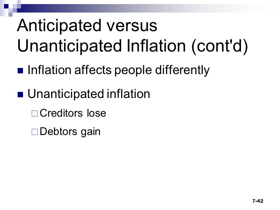 Anticipated versus Unanticipated Inflation (cont'd) Inflation affects people differently Unanticipated inflation  Creditors lose  Debtors gain 7-42