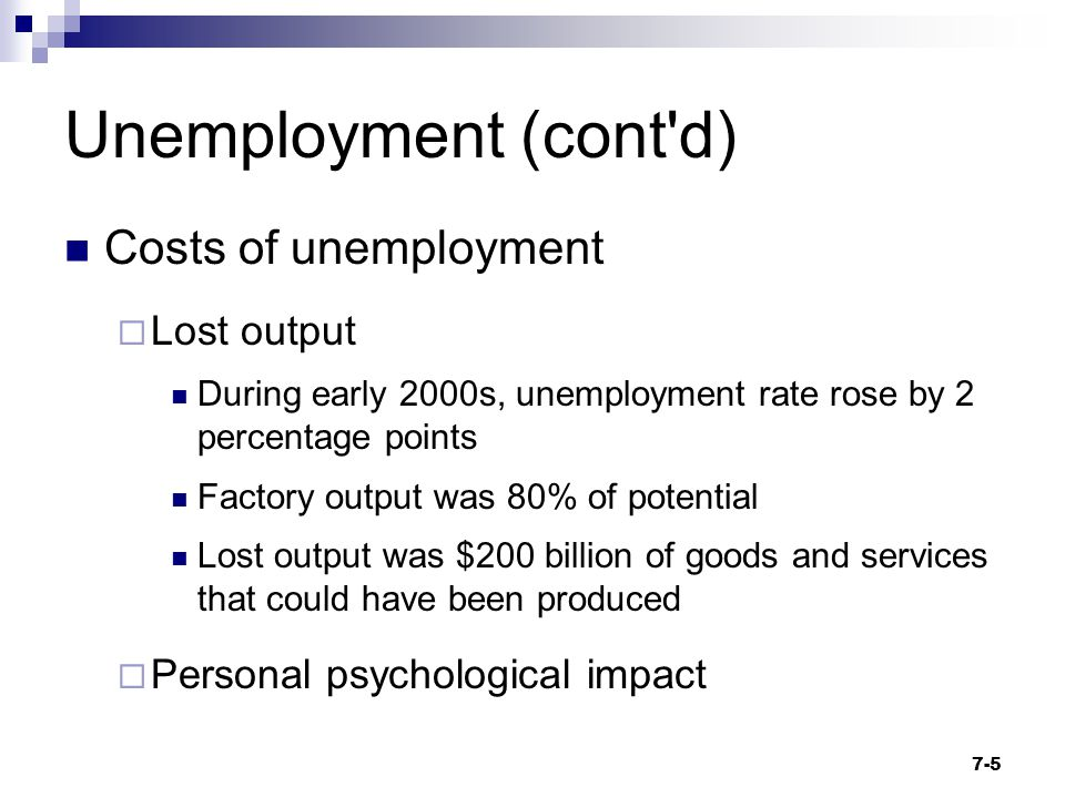Unemployment (cont'd) Costs of unemployment  Lost output During early 2000s, unemployment rate rose by 2 percentage points Factory output was 80% of