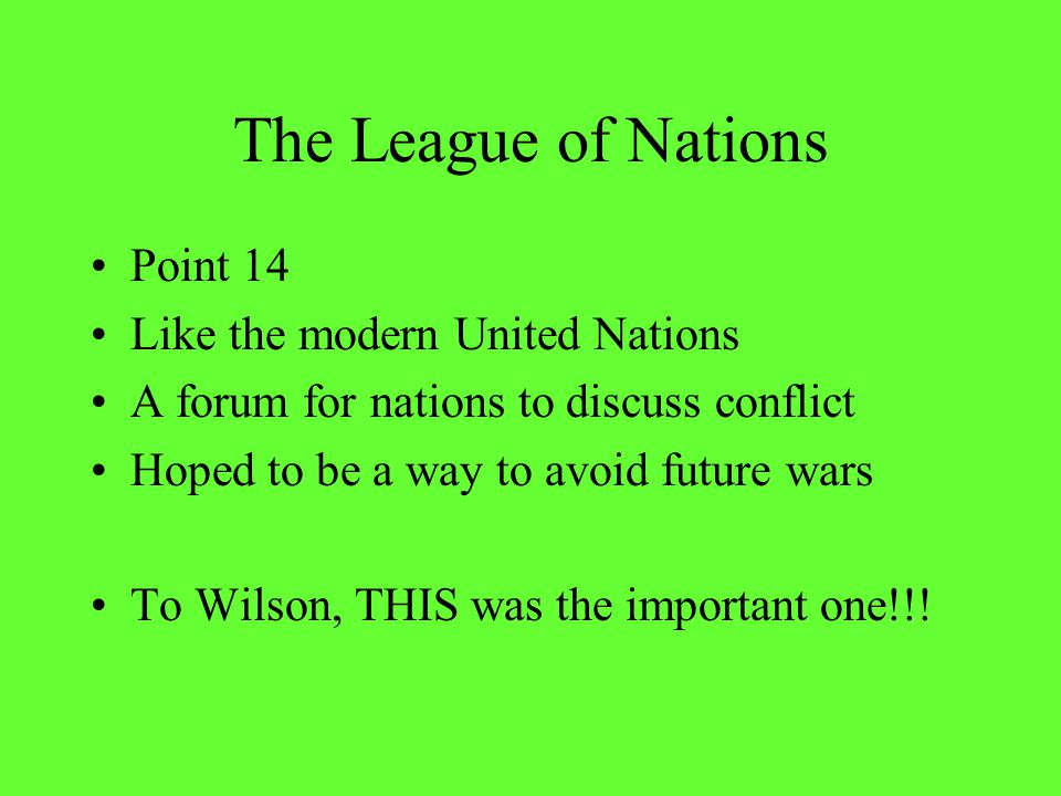 The League of Nations Point 14 Like the modern United Nations A forum for nations to discuss conflict Hoped to be a way to avoid future wars To Wilson, THIS was the important one!!!