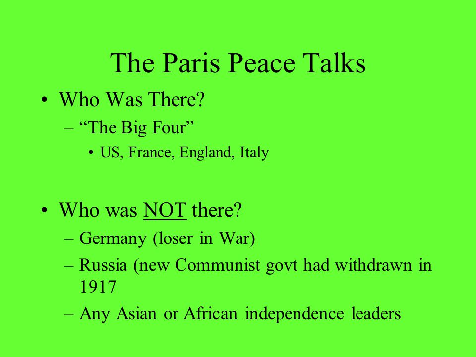 The Paris Peace Talks Who Was There. – The Big Four US, France, England, Italy Who was NOT there.