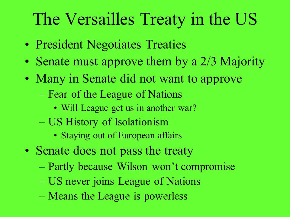 The Versailles Treaty in the US President Negotiates Treaties Senate must approve them by a 2/3 Majority Many in Senate did not want to approve –Fear