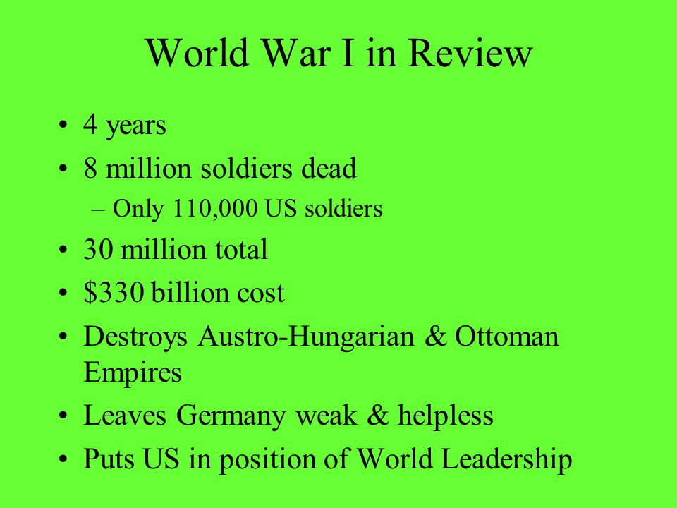 World War I in Review 4 years 8 million soldiers dead –Only 110,000 US soldiers 30 million total $330 billion cost Destroys Austro-Hungarian & Ottoman Empires Leaves Germany weak & helpless Puts US in position of World Leadership