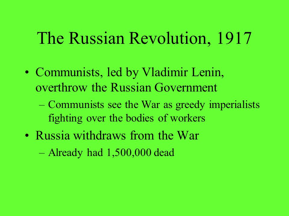 The Russian Revolution, 1917 Communists, led by Vladimir Lenin, overthrow the Russian Government –Communists see the War as greedy imperialists fighti