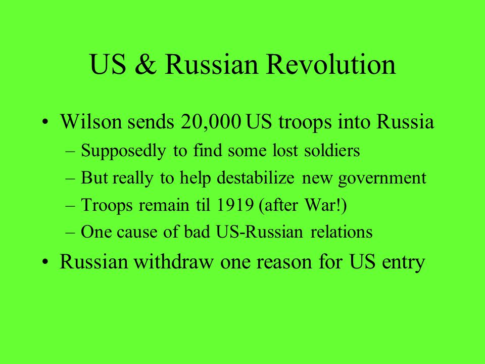 US & Russian Revolution Wilson sends 20,000 US troops into Russia –Supposedly to find some lost soldiers –But really to help destabilize new governmen