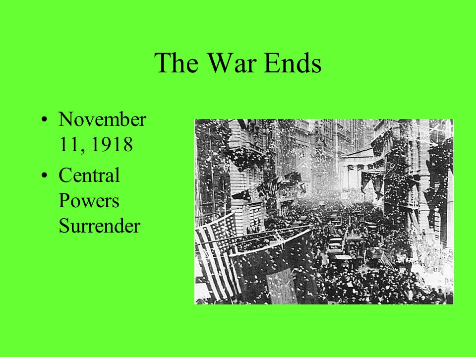 The War Ends November 11, 1918 Central Powers Surrender