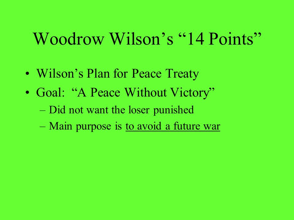 """Woodrow Wilson's """"14 Points"""" Wilson's Plan for Peace Treaty Goal: """"A Peace Without Victory"""" –Did not want the loser punished –Main purpose is to avoid"""