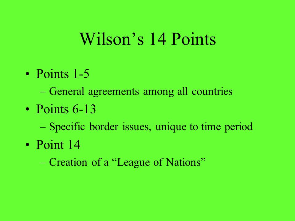 Wilson's 14 Points Points 1-5 –General agreements among all countries Points 6-13 –Specific border issues, unique to time period Point 14 –Creation of