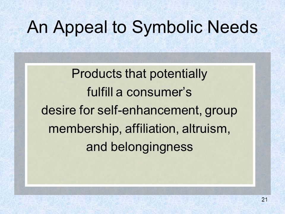 21 An Appeal to Symbolic Needs Products that potentially fulfill a consumer's desire for self-enhancement, group membership, affiliation, altruism, and belongingness