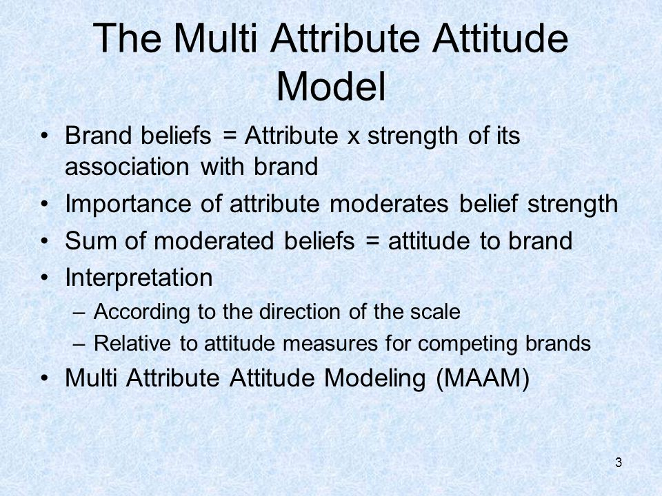 The Multi Attribute Attitude Model Brand beliefs = Attribute x strength of its association with brand Importance of attribute moderates belief strength Sum of moderated beliefs = attitude to brand Interpretation –According to the direction of the scale –Relative to attitude measures for competing brands Multi Attribute Attitude Modeling (MAAM) 3