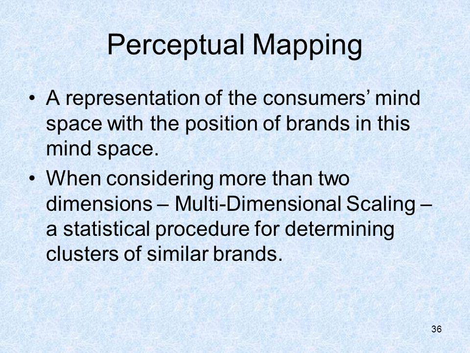 Perceptual Mapping A representation of the consumers' mind space with the position of brands in this mind space.