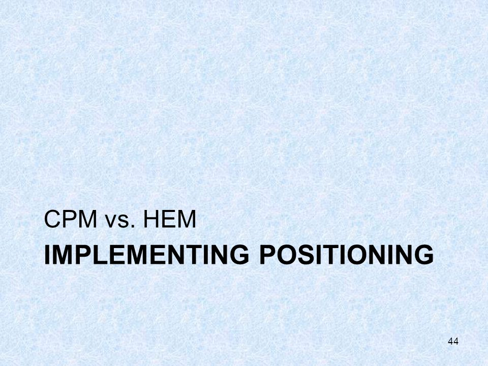 IMPLEMENTING POSITIONING CPM vs. HEM 44