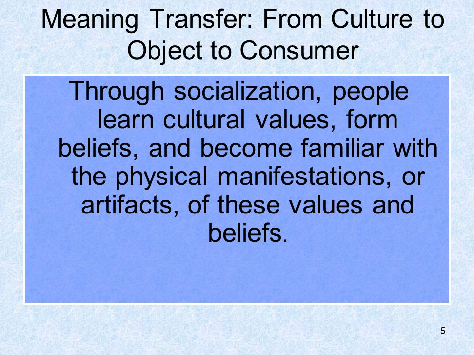 6 Meaning Transfer: From Culture to Object to Consumer The consumer approaches all advertisements as texts to be interpreted.