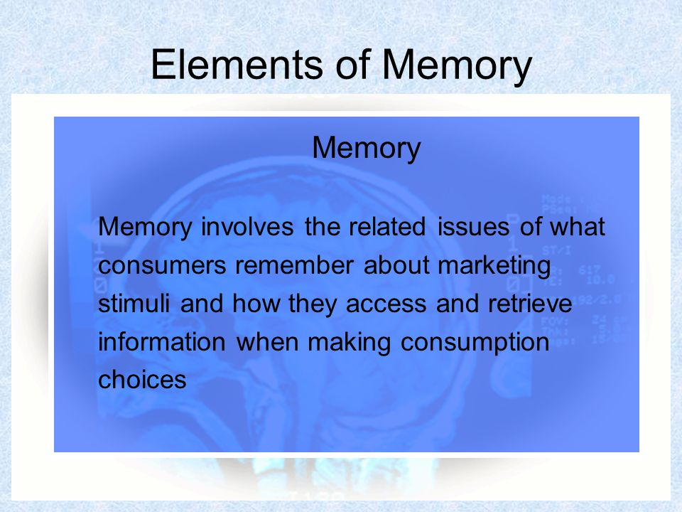62 Elements of Memory Memory Memory involves the related issues of what consumers remember about marketing stimuli and how they access and retrieve information when making consumption choices