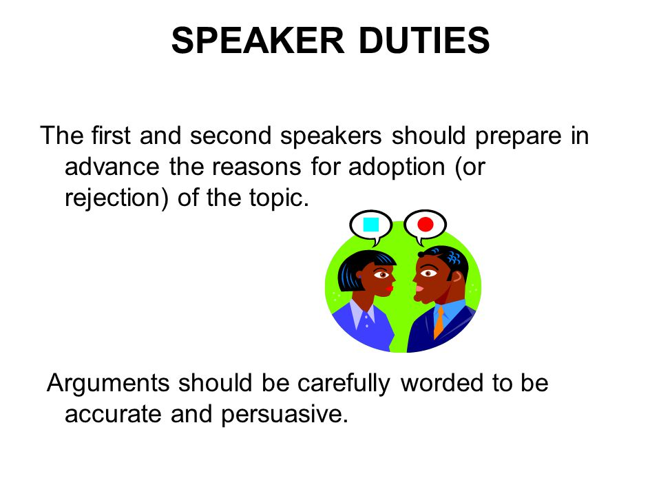 SPEAKER DUTIES The first and second speakers should prepare in advance the reasons for adoption (or rejection) of the topic.