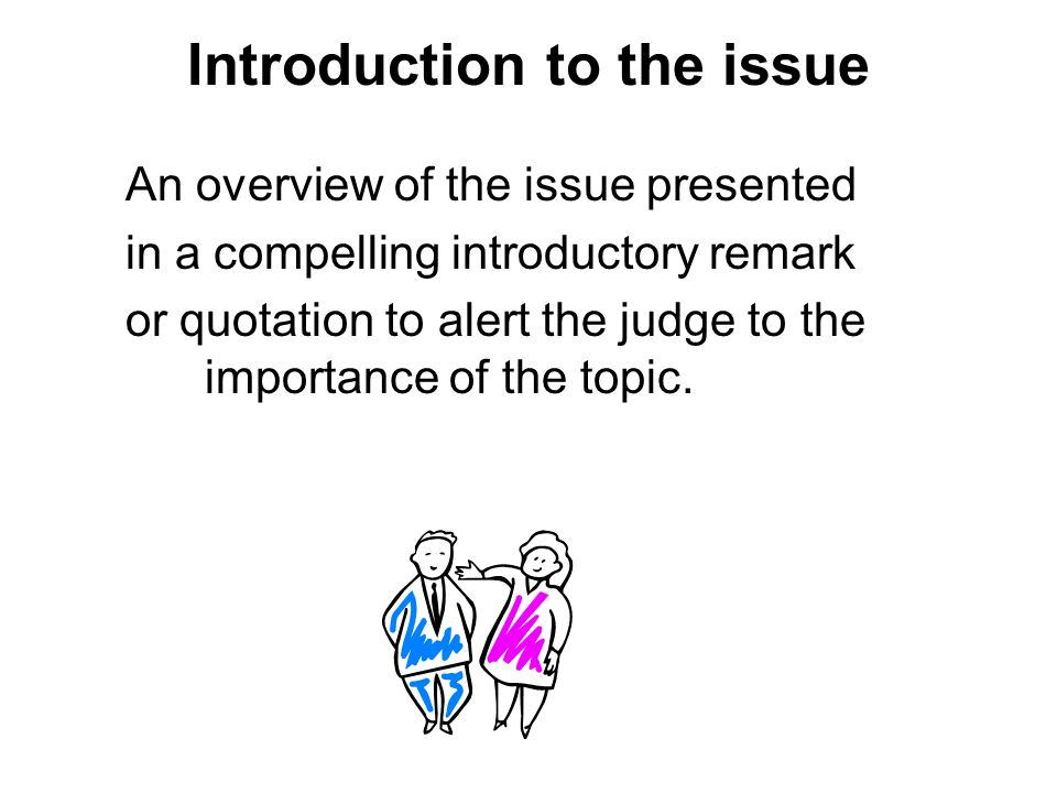 Introduction to the issue An overview of the issue presented in a compelling introductory remark or quotation to alert the judge to the importance of the topic.