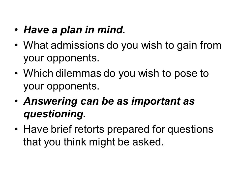 Have a plan in mind. What admissions do you wish to gain from your opponents.