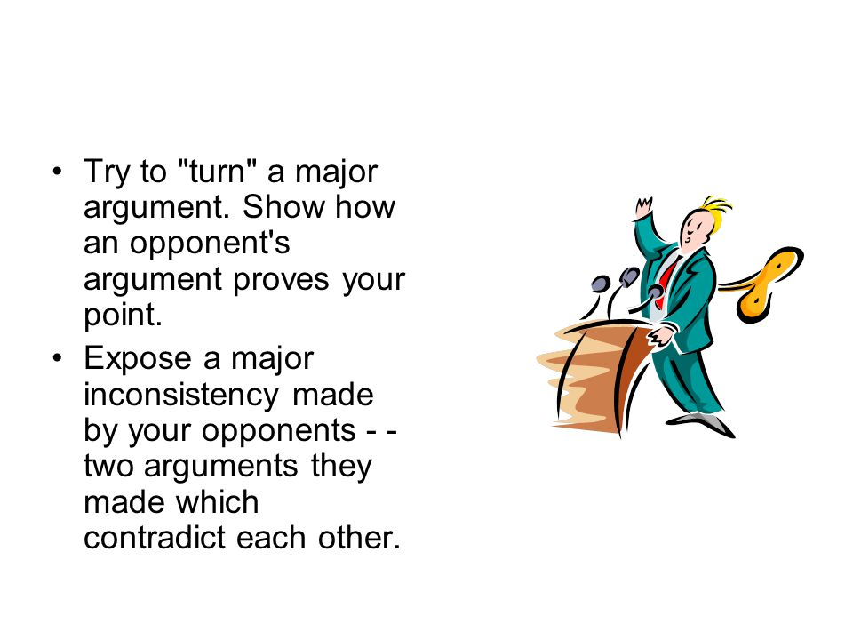 Try to turn a major argument. Show how an opponent s argument proves your point.