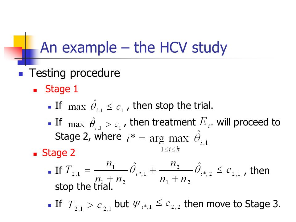 An example – the HCV study Testing procedure Stage 1 If, then stop the trial. If, then treatment will proceed to Stage 2, where Stage 2 If, then stop