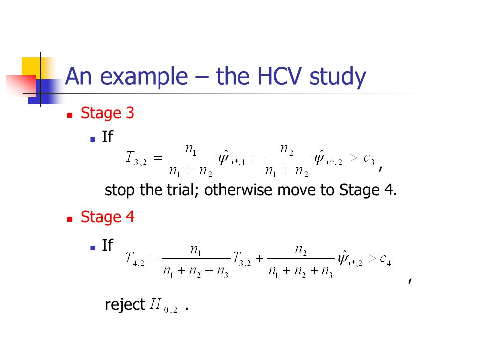 An example – the HCV study Stage 3 If, stop the trial; otherwise move to Stage 4. Stage 4 If, reject.