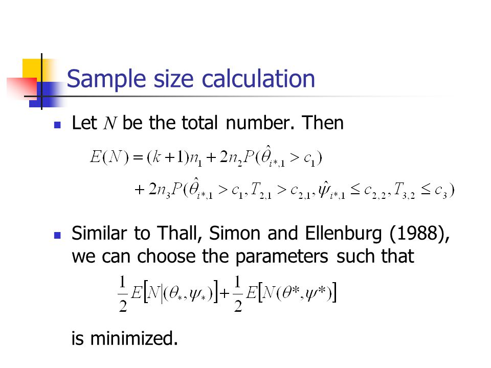 Sample size calculation Let N be the total number. Then Similar to Thall, Simon and Ellenburg (1988), we can choose the parameters such that is minimi