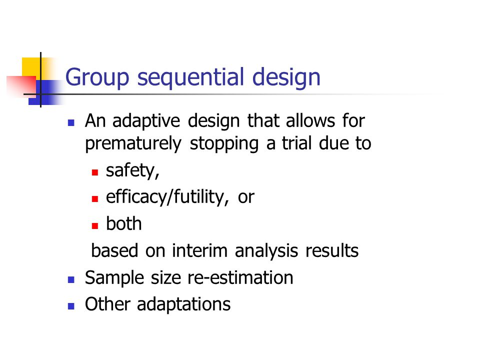 Group sequential design An adaptive design that allows for prematurely stopping a trial due to safety, efficacy/futility, or both based on interim ana