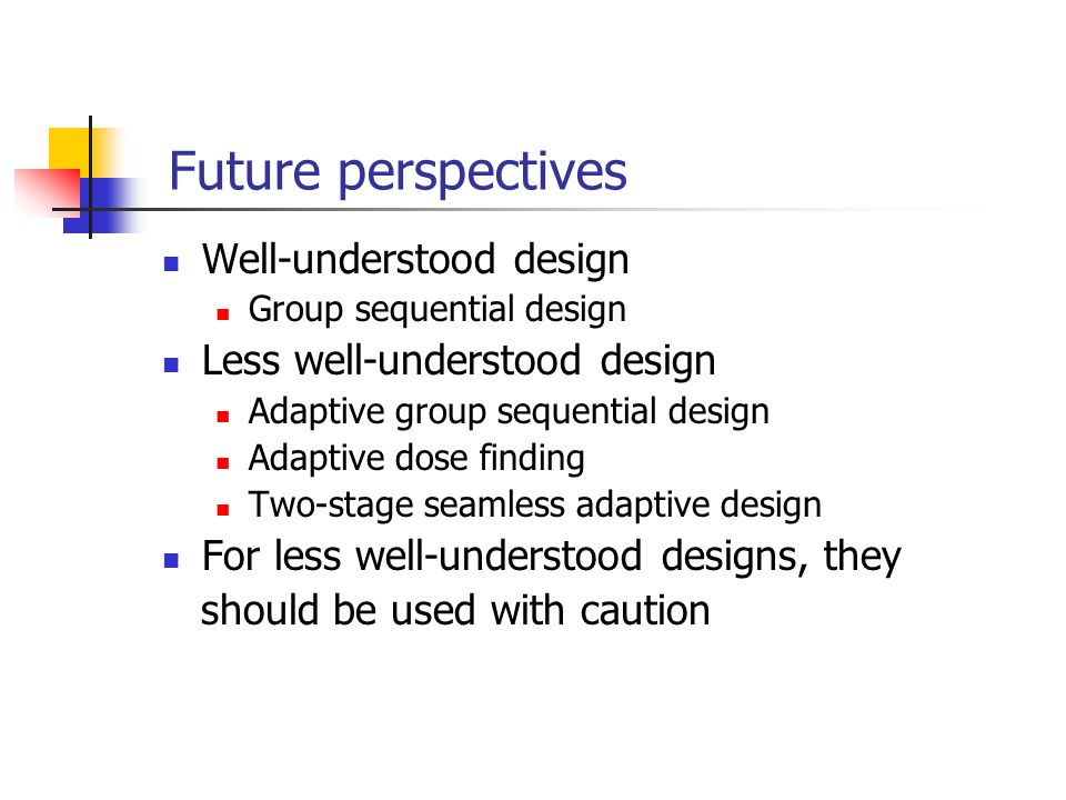 Future perspectives Well-understood design Group sequential design Less well-understood design Adaptive group sequential design Adaptive dose finding