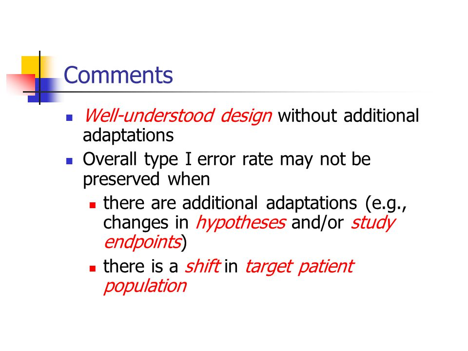 Comments Well-understood design without additional adaptations Overall type I error rate may not be preserved when there are additional adaptations (e