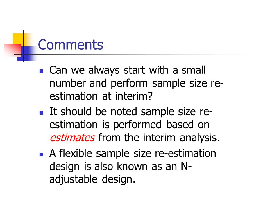 Comments Can we always start with a small number and perform sample size re- estimation at interim? It should be noted sample size re- estimation is p