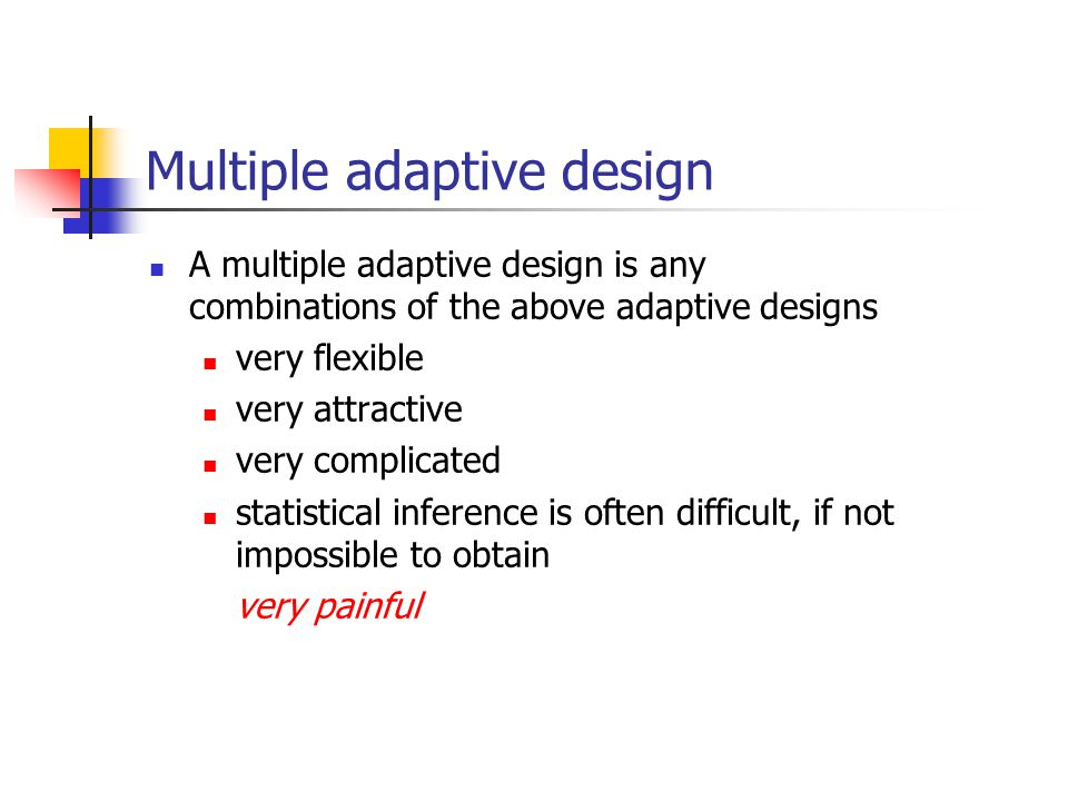 Multiple adaptive design A multiple adaptive design is any combinations of the above adaptive designs very flexible very attractive very complicated s